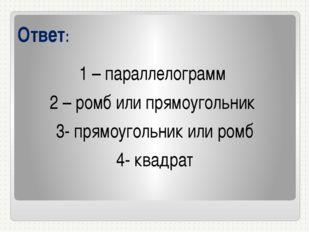 Ответ: 1 – параллелограмм 2 – ромб или прямоугольник 3- прямоугольник или ром