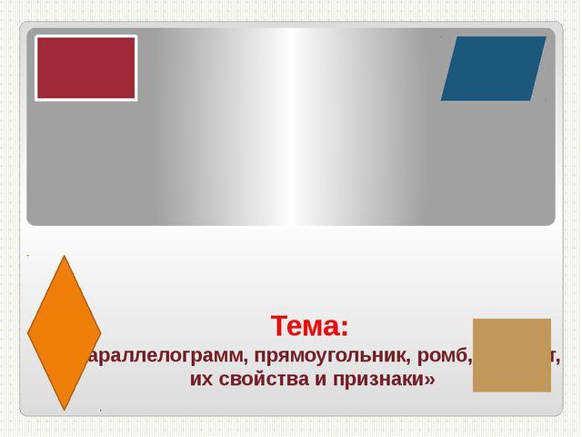 Тема: «параллелограмм, прямоугольник, ромб, квадрат, их свойства и признаки»