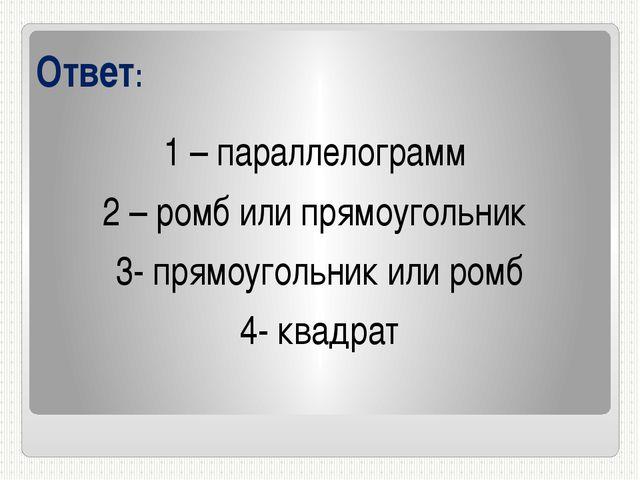 Ответ: 1 – параллелограмм 2 – ромб или прямоугольник 3- прямоугольник или ром...