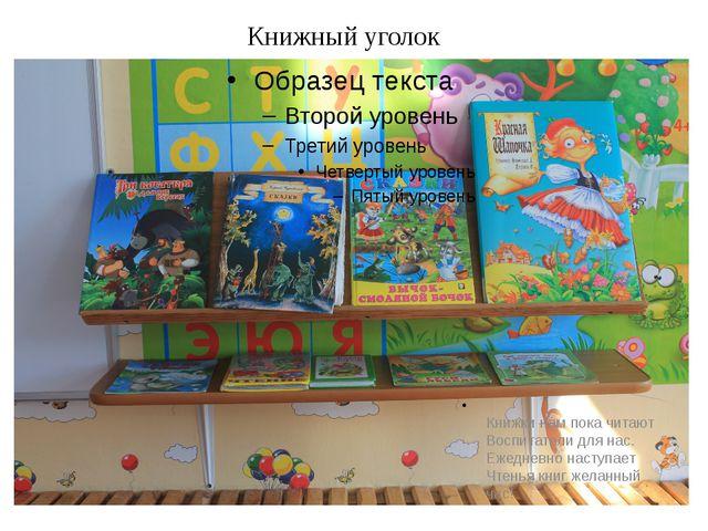 Книжный уголок Книжки нам пока читают Воспитатели для нас. Ежедневно наступа...