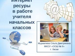 Муравлева Ольга Дмитриевна МКОУ «ООШ № 9» г. Лиски Интернет ресуры в работе