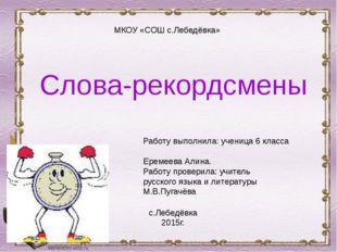 Слова-рекордсмены МКОУ «СОШ с.Лебедёвка» с.Лебедёвка 2015г. Работу выполнила