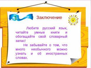 Заключение Любите русский язык, читайте умные книги и обогащайте свой словар