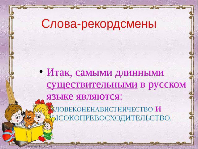 Слова-рекордсмены Итак, самыми длинными существительными в русском языке явля...