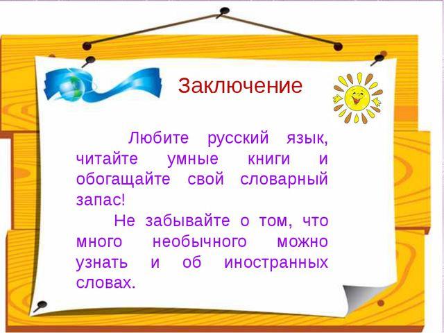 Заключение Любите русский язык, читайте умные книги и обогащайте свой словар...