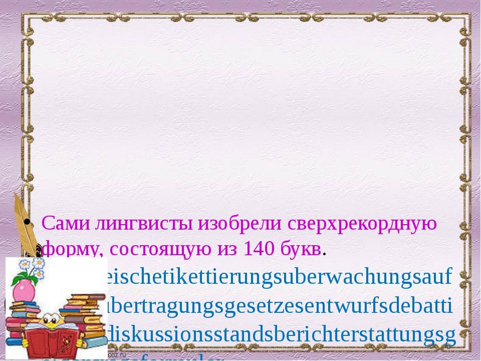 Сами лингвисты изобрели сверхрекордную форму, состоящую из 140 букв. Rindfle...