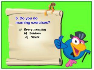 5. Do you do morning exercises? Every morning Seldom Never