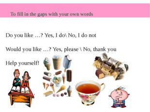 Do you like …? Yes, I do\ No, I do not Would you like …? Yes, please \ No, th