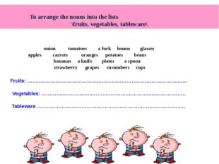 To arrange the nouns into the lists \fruits, vegetables, tableware\ onion to