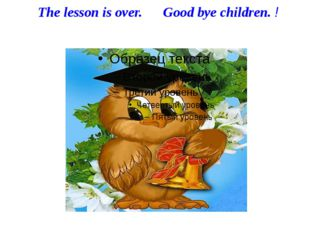 The lesson is over. Good bye children. !
