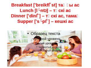 Breakfast ['breikfǝst] таңғы ас Lunch [lʌntʃ] – түскі ас Dinner ['dinǝ] – түс