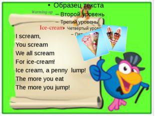 Warming-up Ice-cream I scream, You scream We all scream For ice-cream! Ice cr