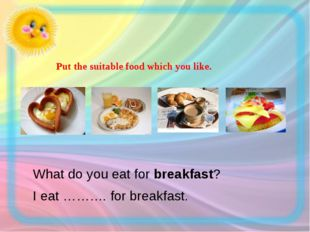 Put the suitable food which you like.  What do you eat for breakfast? I e