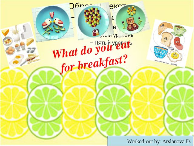 What do you eat for breakfast? Worked-out by: Arslanova D.