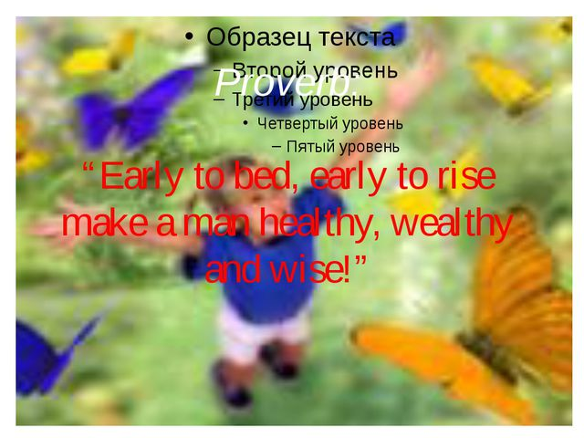 """Proverb: """"Early to bed, early to rise make a man healthy, wealthy and wise!"""""""