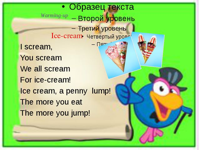 Warming-up Ice-cream I scream, You scream We all scream For ice-cream! Ice cr...