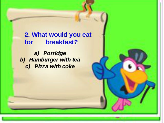 2. What would you eat for breakfast? Porridge Hamburger with tea Pizza with...