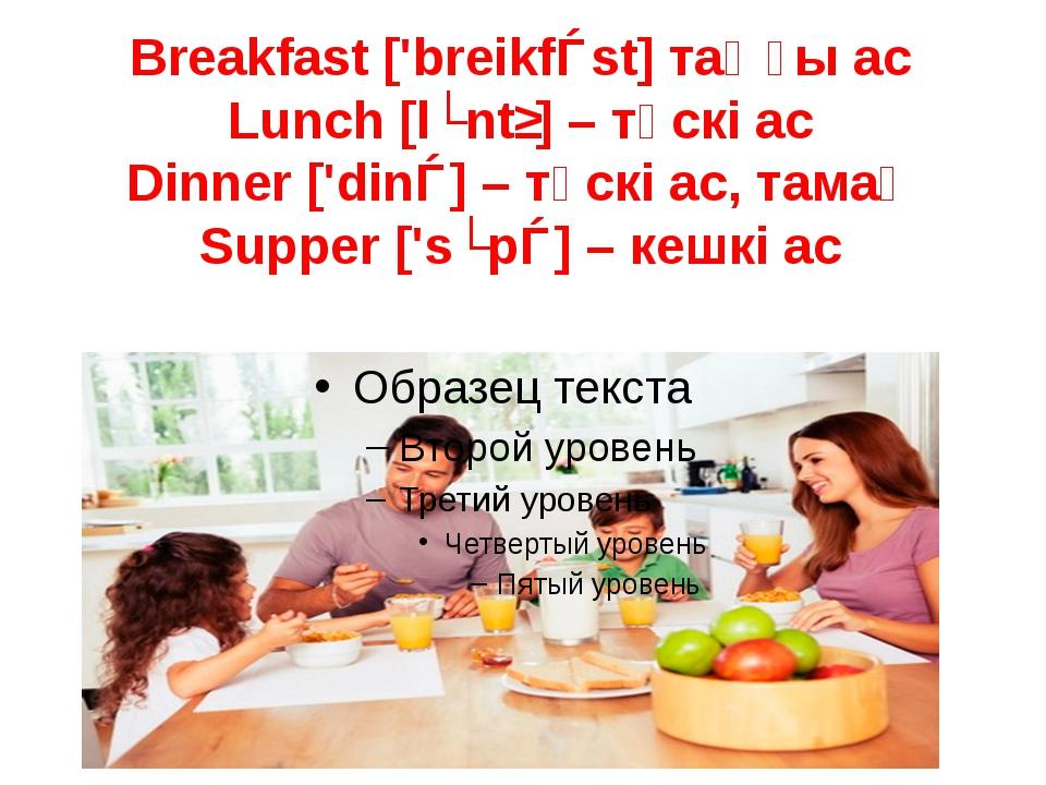 Breakfast ['breikfǝst] таңғы ас Lunch [lʌntʃ] – түскі ас Dinner ['dinǝ] – түс...