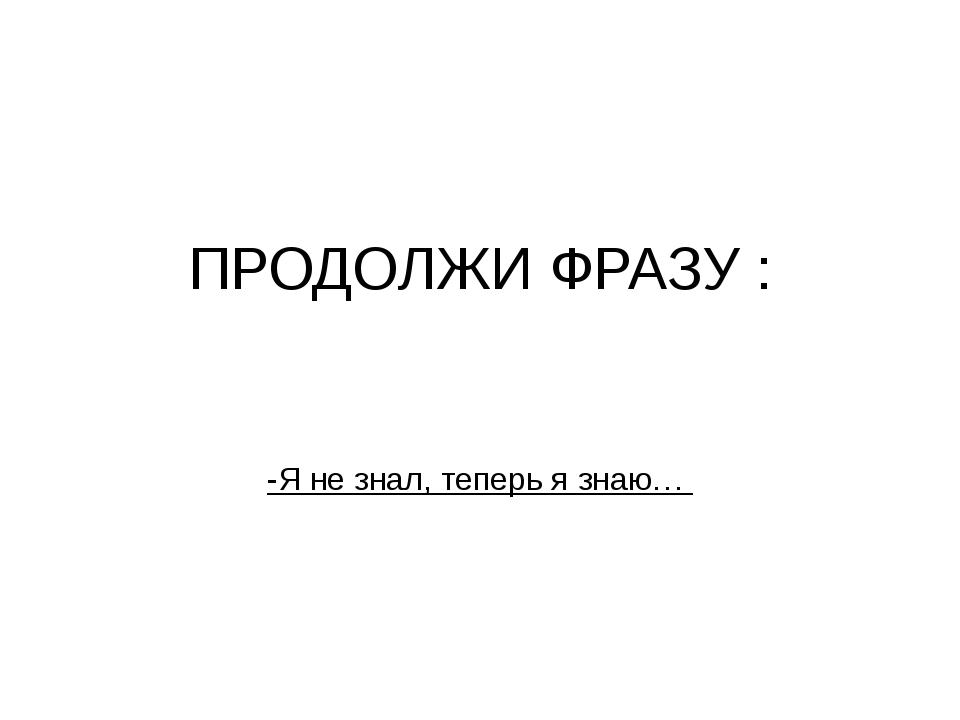 ПРОДОЛЖИ ФРАЗУ :  -Я не знал, теперь я знаю…