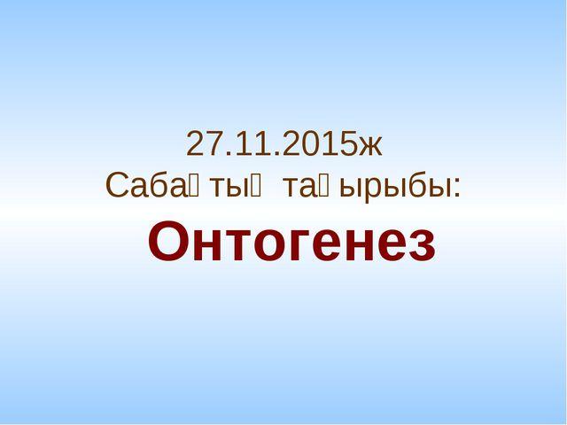 27.11.2015ж Сабақтың тақырыбы: Онтогенез