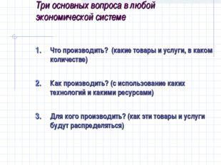 Три основных вопроса в любой экономической системе Что производить? (какие то