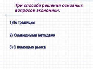 Три способа решения основных вопросов экономики: 1)По традиции 2) Командными