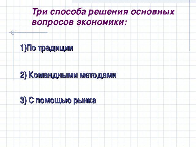 Три способа решения основных вопросов экономики: 1)По традиции 2) Командными...
