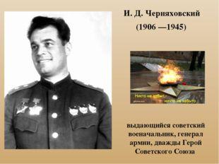 И. Д. Черняховский (1906—1945) выдающийся советский военачальник, генерал а