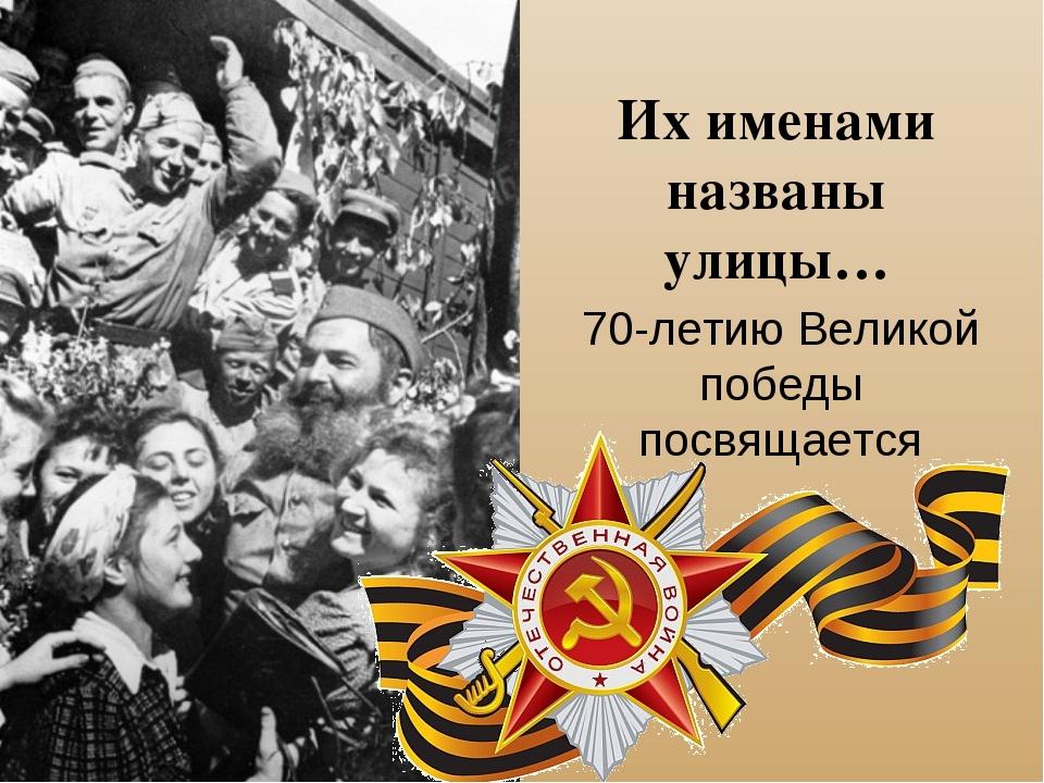 Их именами названы улицы… 70-летию Великой победы посвящается