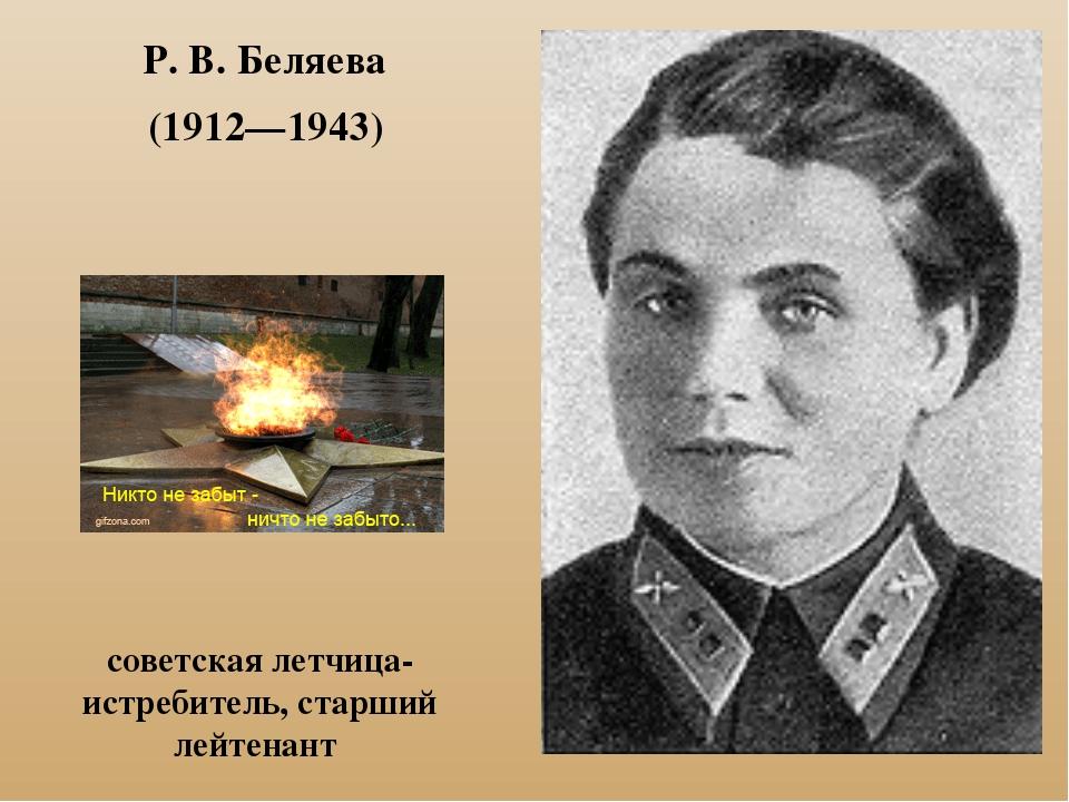 Р. В. Беляева (1912—1943) советская летчица-истребитель, старший лейтенант