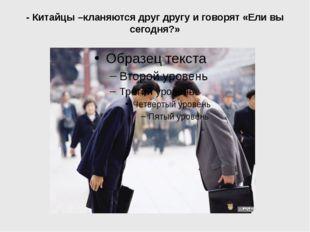 - Китайцы –кланяются друг другу и говорят «Ели вы сегодня?»