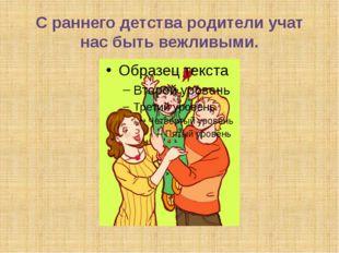 С раннего детства родители учат нас быть вежливыми.