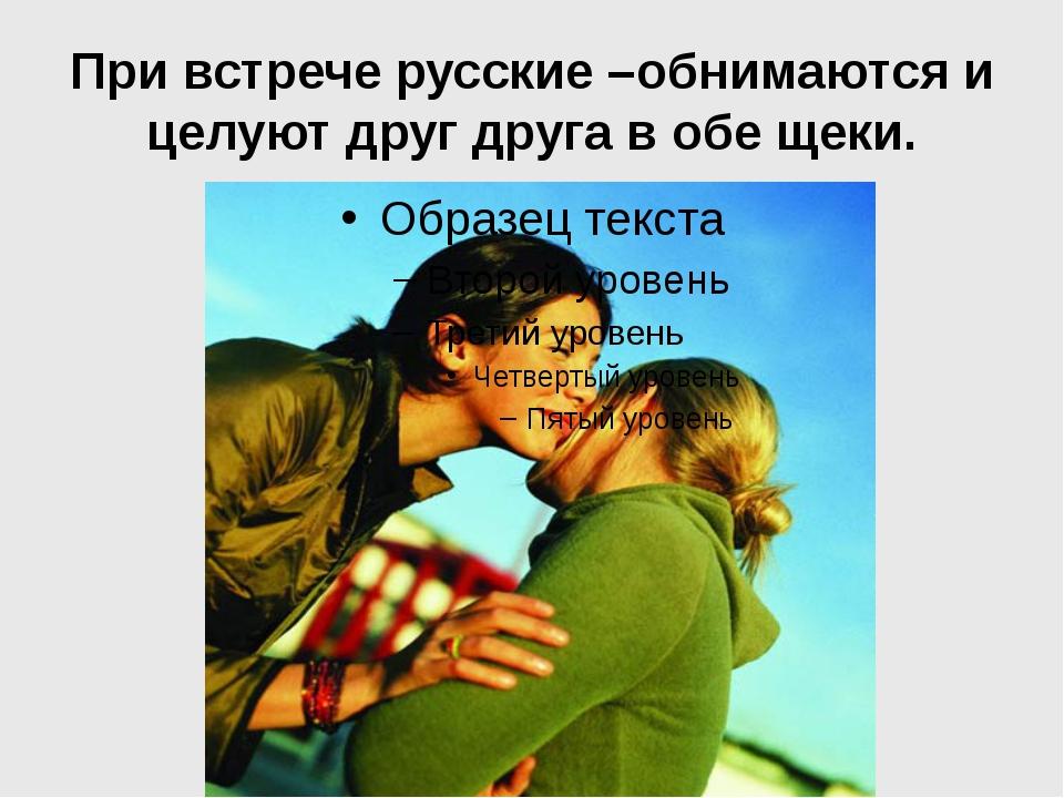 При встрече русские –обнимаются и целуют друг друга в обе щеки.