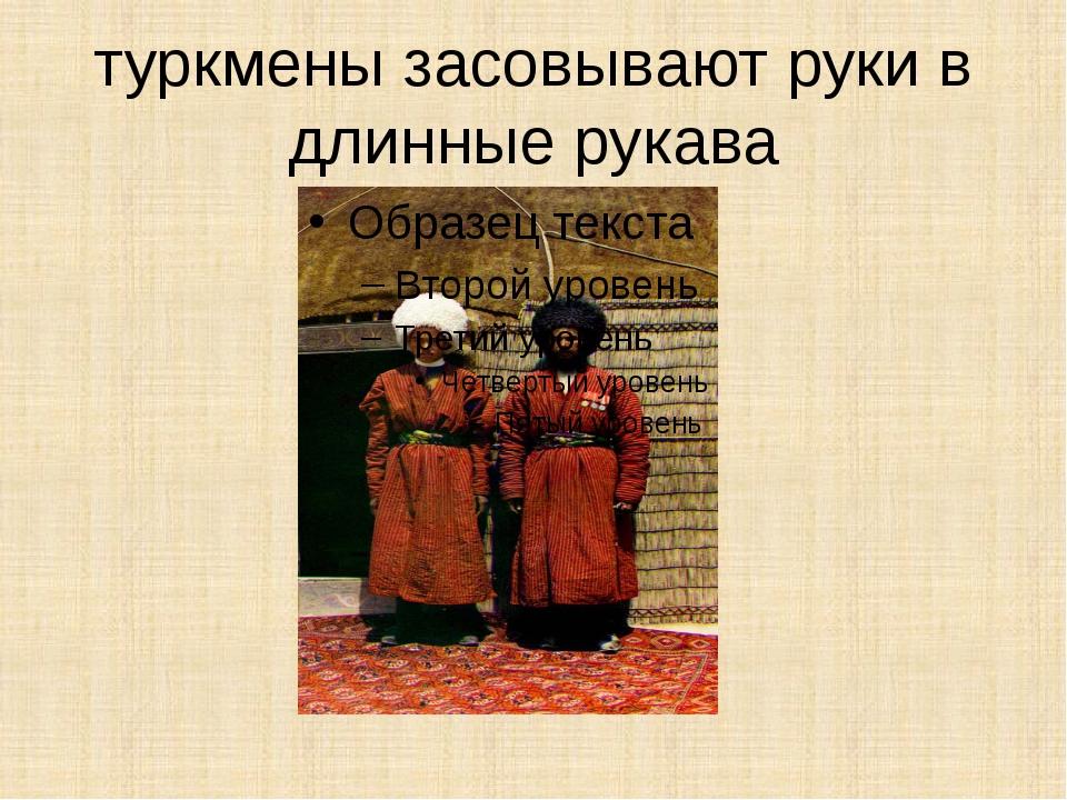 туркмены засовывают руки в длинные рукава