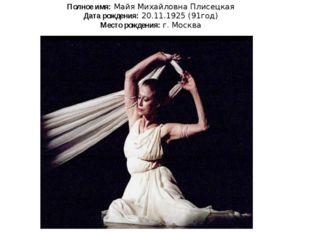 Полное имя: Майя Михайловна Плисецкая Дата рождения: 20.11.1925 (91год) Место