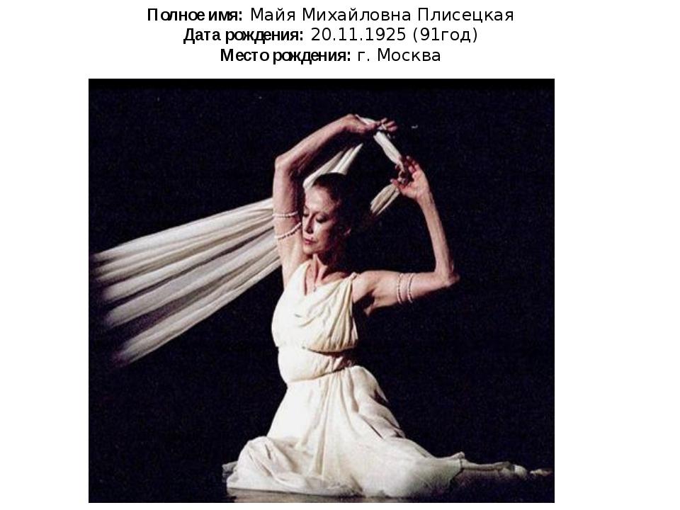 Полное имя: Майя Михайловна Плисецкая Дата рождения: 20.11.1925 (91год) Место...
