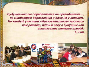 Будущее школы определяется не президентом…, не министром образования и даже н