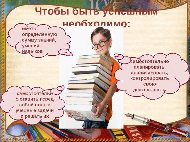 Чтобы быть успешным необходимо: самостоятельно планировать, анализировать, ко...