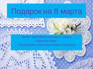 Подарок на 8 марта Проект выполнила ученица 8 класса Борисова Вера Руководите