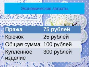 Экономические затраты Пряжа 75рублей Крючок 25рублей Общая сумма 100 рублей К