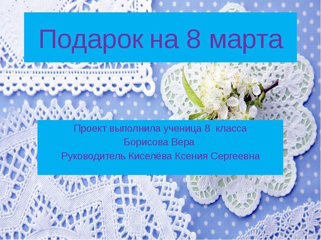 Подарок на 8 марта Проект выполнила ученица 8 класса Борисова Вера Руководите...