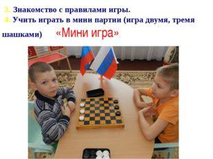 3. Знакомство с правилами игры.  4. Учить играть в мини партии (игра двумя, т