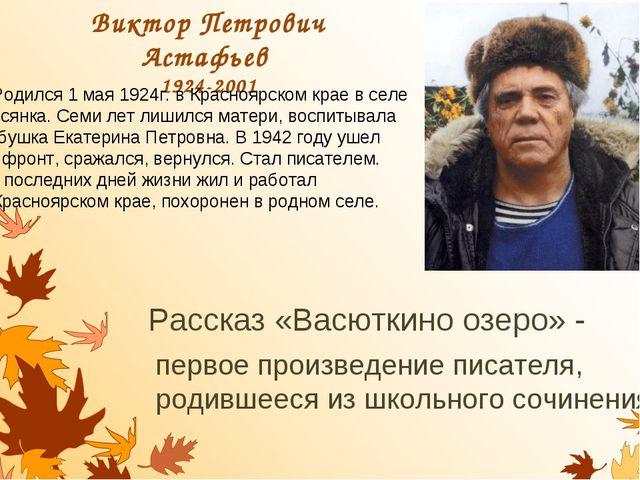 Виктор Петрович Астафьев 1924-2001 Рассказ «Васюткино озеро» - первое произве...