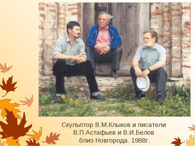 Скульптор В.М.Клыков и писатели В.П.Астафьев и В.И.Белов близ Новгорода. 1988г.