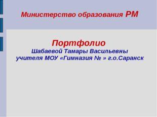 Министерство образования РМ Портфолио Шабаевой Тамары Васильевны учителя МОУ