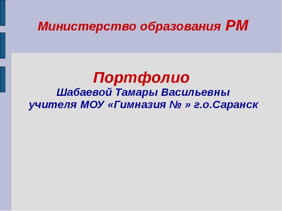 Министерство образования РМ Портфолио Шабаевой Тамары Васильевны учителя МОУ...