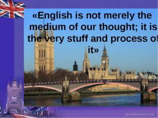 «English is not merely the medium of our thought; it is the very stuff and pr