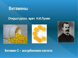 Витамины Открыл русск. врач Н.И.Лунин Витамин С – аскорбиновая кислота