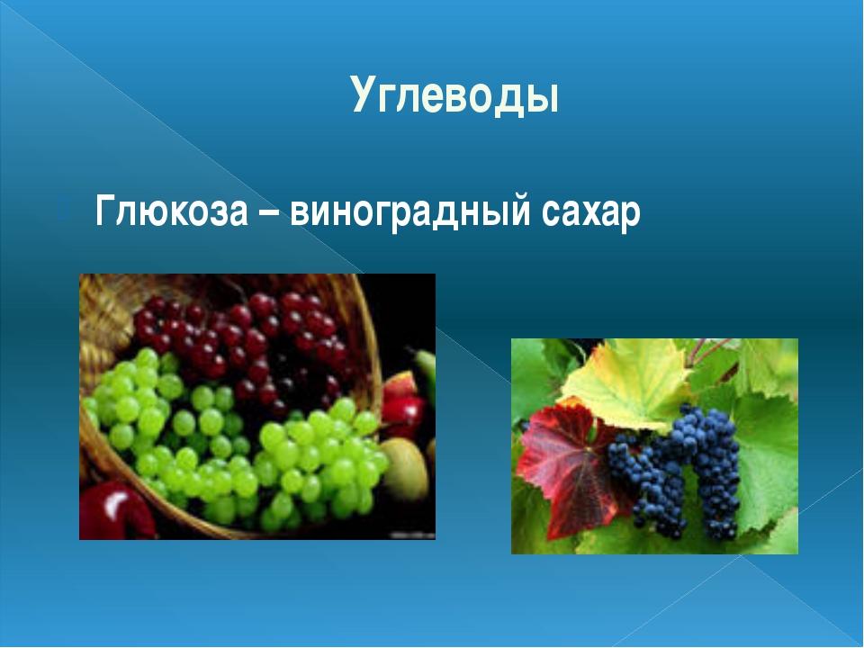 Углеводы Глюкоза – виноградный сахар