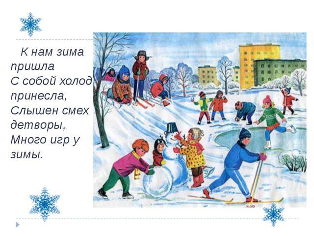 К нам зима пришла С собой холод принесла, Слышен смех детворы, Много игр у з...